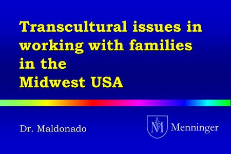 Dr. Maldonado Menninger Transcultural issues in working with families in the Midwest USA.