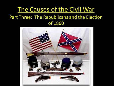 The Causes of the Civil War Part Three: The Republicans and the Election of 1860.