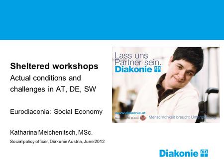 Sheltered workshops Actual conditions and challenges in AT, DE, SW Eurodiaconia: Social Economy Katharina Meichenitsch, MSc. Social policy officer, Diakonie.