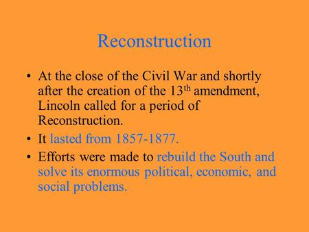 Reconstruction At the close of the Civil War and shortly after the creation of the 13 th amendment, Lincoln called for a period of Reconstruction. It.