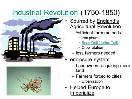 Industrial RevolutionIndustrial Revolution (1750-1850) Spurred by England's Agricultural Revolution –^efficient farm methods Iron plows Seed Drill (Jethro.