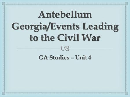  Antebellum Georgia/Events Leading to the Civil War GA Studies – Unit 4.