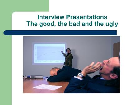 Interview Presentations The good, the bad and the ugly