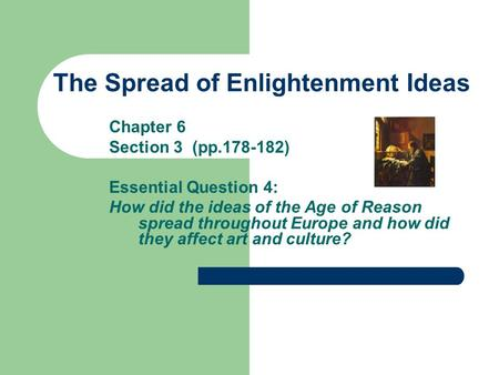 The Spread of Enlightenment Ideas Chapter 6 Section 3 (pp.178-182) Essential Question 4: How did the ideas of the Age of Reason spread throughout Europe.