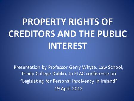 "PROPERTY RIGHTS OF CREDITORS AND THE PUBLIC INTEREST Presentation by Professor Gerry Whyte, Law School, Trinity College Dublin, to FLAC conference on ""Legislating."