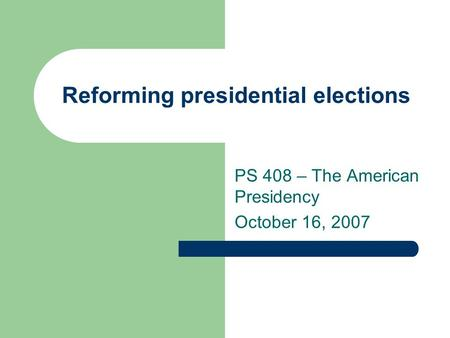Reforming presidential elections PS 408 – The American Presidency October 16, 2007.