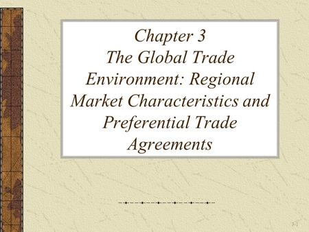 Chapter 3 The Global Trade Environment: Regional Market Characteristics and Preferential Trade Agreements.
