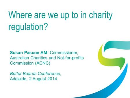 Where are we up to in charity regulation? Susan Pascoe AM: Commissioner, Australian Charities and Not-for-profits Commission (ACNC) Better Boards Conference,