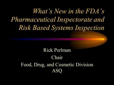 What's New in the FDA's Pharmaceutical Inspectorate and Risk Based Systems Inspection Rick Perlman Chair Food, Drug, and Cosmetic Division ASQ.