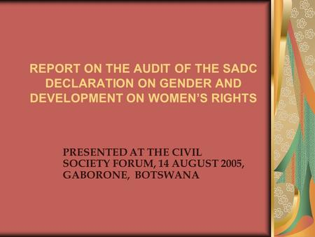 REPORT ON THE AUDIT OF THE SADC DECLARATION ON GENDER AND DEVELOPMENT ON WOMEN'S RIGHTS PRESENTED AT THE CIVIL SOCIETY FORUM, 14 AUGUST 2005, GABORONE,