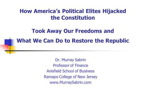 How America's Political Elites Hijacked the Constitution Took Away Our Freedoms and What We Can Do to Restore the Republic Dr. Murray Sabrin Professor.