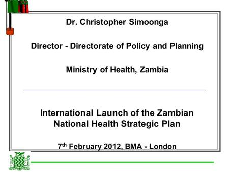 Dr. Christopher Simoonga Director - Directorate of Policy and Planning Ministry of Health, Zambia International Launch of the Zambian National Health Strategic.