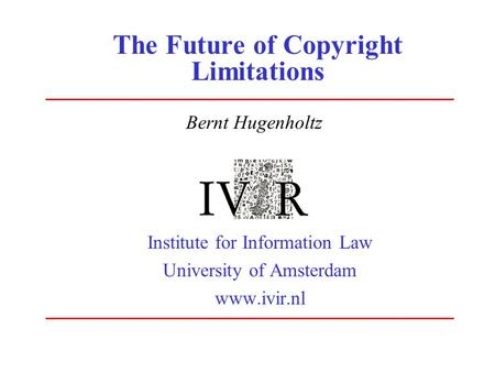 The Future of Copyright Limitations Institute for Information Law University of Amsterdam www.ivir.nl Bernt Hugenholtz.