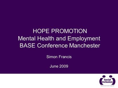 HOPE PROMOTION Mental Health and Employment BASE Conference Manchester Simon Francis June 2009.