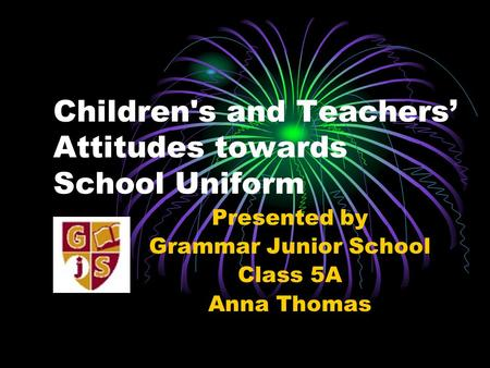 Children's and Teachers' Attitudes towards School Uniform Presented by Grammar Junior School Class 5A Anna Thomas.