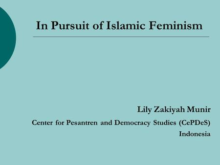 In Pursuit of Islamic Feminism Lily Zakiyah Munir Center for Pesantren and Democracy Studies (CePDeS) Indonesia.