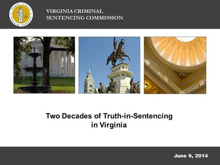 June 9, 2014 Two Decades of Truth-in-Sentencing in Virginia VIRGINIA CRIMINAL SENTENCING COMMISSION.