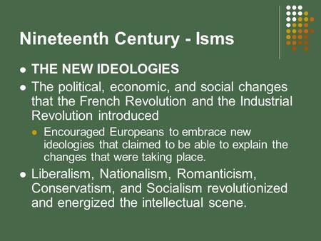 Nineteenth Century - Isms THE NEW IDEOLOGIES The political, economic, and social changes that the French Revolution and the Industrial Revolution introduced.