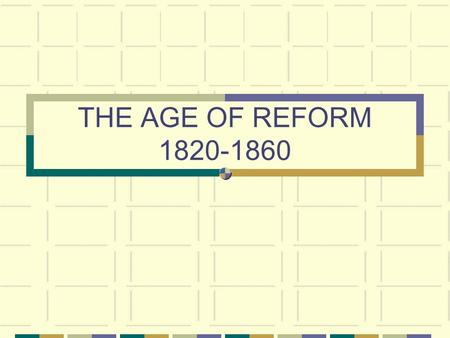 THE AGE OF REFORM 1820-1860. SOCIAL REFORM MOVEMENTS.