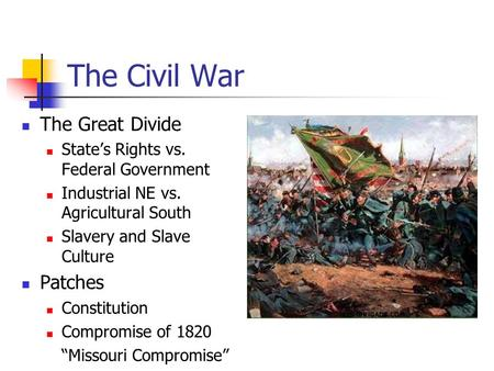 The Civil War The Great Divide State's Rights vs. Federal Government Industrial NE vs. Agricultural South Slavery and Slave Culture Patches Constitution.