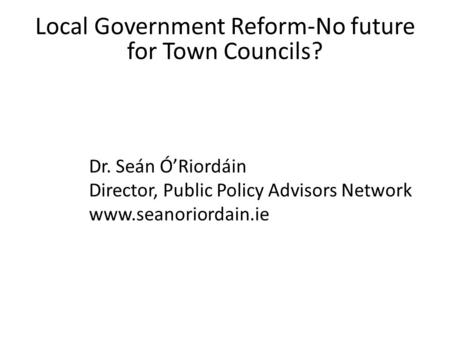 Local Government Reform-No future for Town Councils? Dr. Seán Ó'Riordáin Director, Public Policy Advisors Network www.seanoriordain.ie.