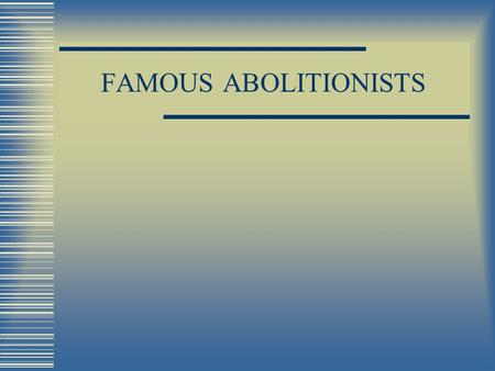 FAMOUS ABOLITIONISTS. ABOLITIONISTS People who wanted to abolish slavery (Abolish means to get rid of)