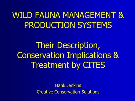 WILD FAUNA MANAGEMENT & PRODUCTION SYSTEMS Their Description, Conservation Implications & Treatment by CITES Hank Jenkins Creative Conservation Solutions.