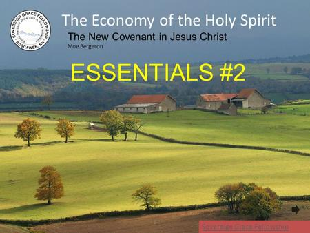 The Economy of the Holy Spirit The New Covenant in Jesus Christ Moe Bergeron 1 Sovereign Grace Fellowship ESSENTIALS #2.