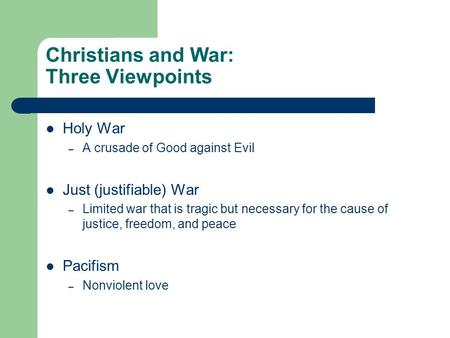 Christians and War: Three Viewpoints Holy War – A crusade of Good against Evil Just (justifiable) War – Limited war that is tragic but necessary for the.
