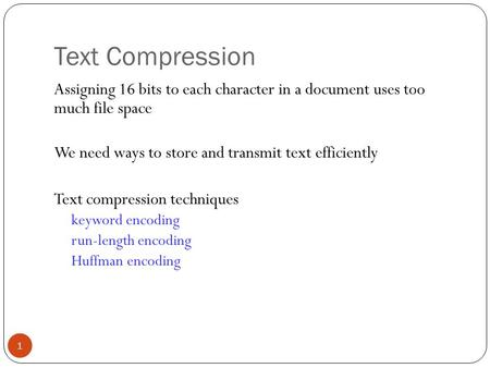 Text Compression 1 Assigning 16 bits to each character in a document uses too much file space We need ways to store and transmit text efficiently Text.