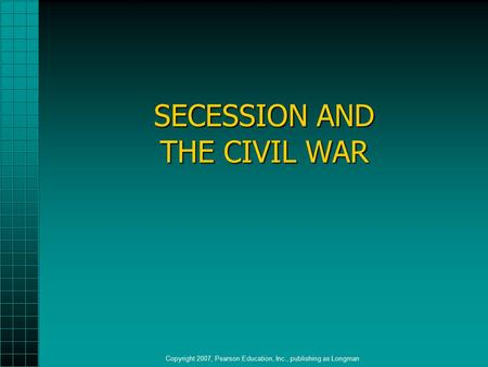 SECESSION AND THE CIVIL WAR Copyright 2007, Pearson Education, Inc., publishing as Longman.