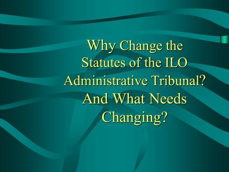 Why Change the Statutes of the ILO Administrative Tribunal ? And What Needs Changing? This presentation will probably involve audience discussion, which.
