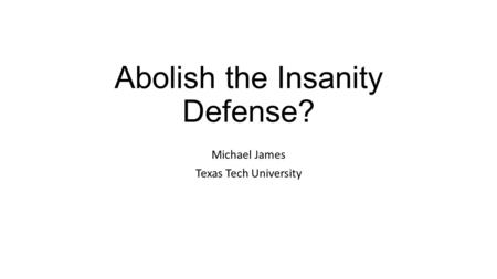 Abolish the Insanity Defense? Michael James Texas Tech University.