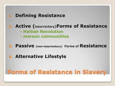 Forms of Resistance in Slavery 1. Defining Resistance 2. Active ( insurrectory ) Forms of Resistance - Haitian Revolution - maroon communities 3. Passive.