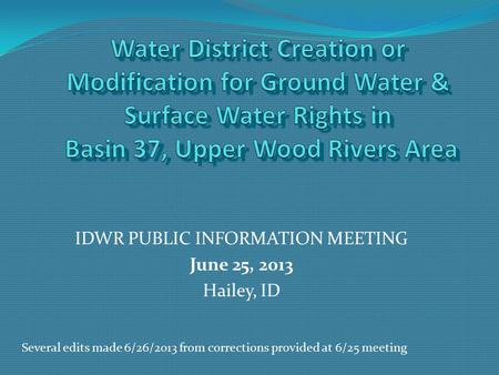 IDWR PUBLIC INFORMATION MEETING June 25, 2013 Hailey, ID Several edits made 6/26/2013 from corrections provided at 6/25 meeting.