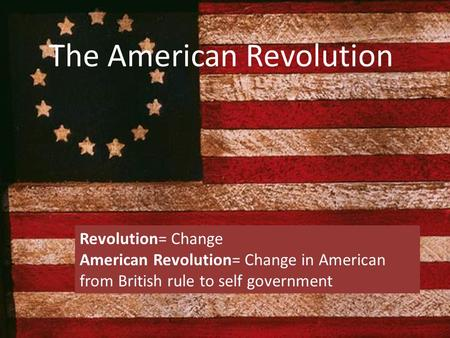 The American Revolution Revolution= Change American Revolution= Change in American from British rule to self government.