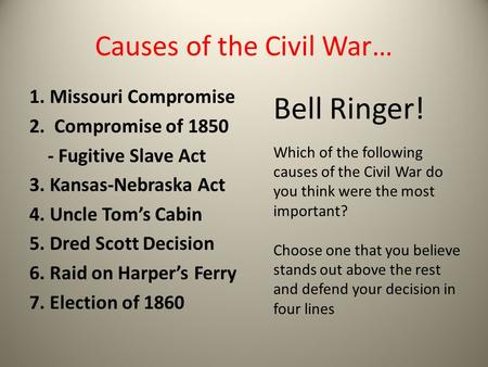 Causes of the Civil War… 1. Missouri Compromise 2. Compromise of 1850 - Fugitive Slave Act 3. Kansas-Nebraska Act 4. Uncle Tom's Cabin 5. Dred Scott Decision.