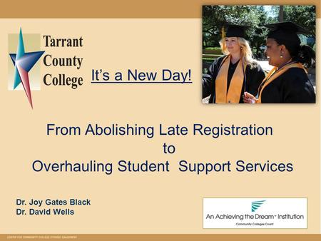 It's a New Day! From Abolishing Late Registration to Overhauling Student Support Services Dr. Joy Gates Black Dr. David Wells.