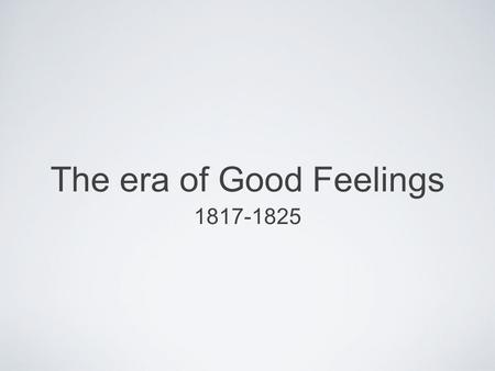 The era of Good Feelings 1817-1825. Spirit of Nationalism in US patriotism or national oneness Country is united, confident, and growing 1791-1819, 9.