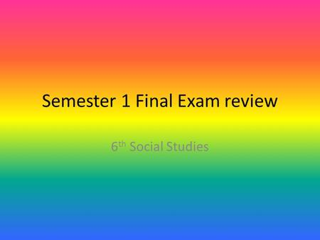 Semester 1 Final Exam review 6 th Social Studies.