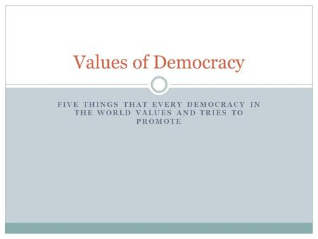 FIVE THINGS THAT EVERY DEMOCRACY IN THE WORLD VALUES AND TRIES TO PROMOTE Values of Democracy.
