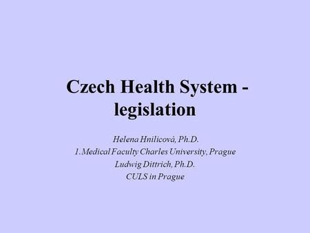 Czech Health System - legislation Helena Hnilicová, Ph.D. 1.Medical Faculty Charles University, Prague Ludwig Dittrich, Ph.D. CULS in Prague.