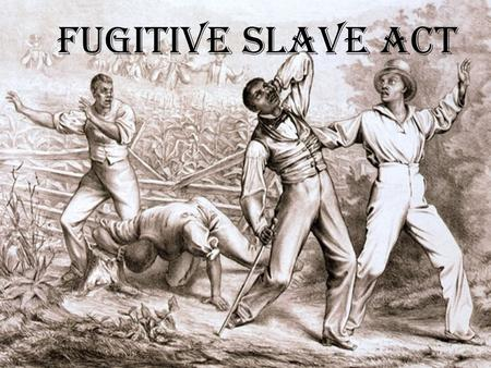 Fugitive Slave Act. The Fugitive Slave Act The Fugitive Slave Act was passed by the US congress on September 18 th 1850. This declared that all runaway.