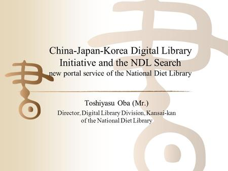 China-Japan-Korea Digital Library Initiative and the NDL Search new portal service of the National Diet Library Toshiyasu Oba (Mr.) Director, Digital Library.