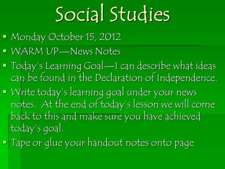 Social Studies  Monday October 15, 2012  WARM UP—News Notes  Today's Learning Goal—I can describe what ideas can be found in the Declaration of Independence.
