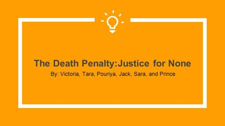 The Death Penalty:Justice for None By: Victoria, Tara, Pouriya, Jack, Sara, and Prince.