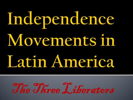 The Three Liberators. SS6H2: The student will explain the development of Latin America and the Caribbean as colonies of European nations and on through.
