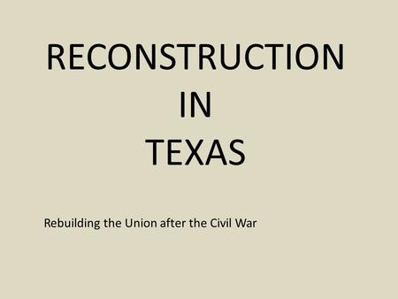 RECONSTRUCTION IN TEXAS Rebuilding the Union after the Civil War.
