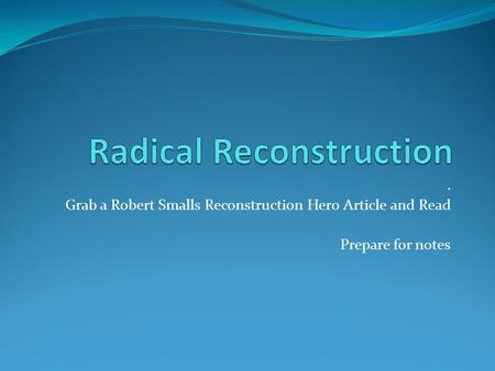 . Grab a Robert Smalls Reconstruction Hero Article and Read Prepare for notes.