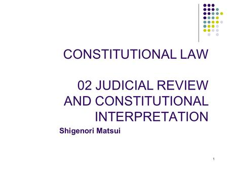 1 CONSTITUTIONAL LAW 02 JUDICIAL REVIEW AND CONSTITUTIONAL INTERPRETATION Shigenori Matsui.